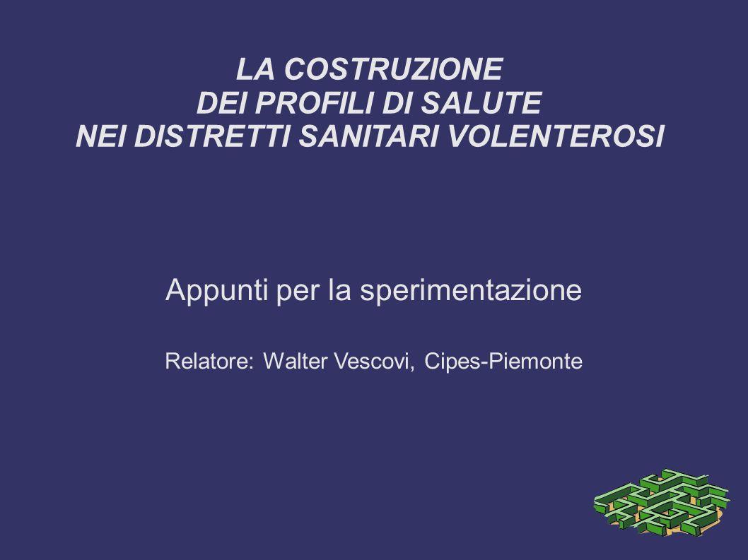 LA COSTRUZIONE DEI PROFILI DI SALUTE NEI DISTRETTI SANITARI VOLENTEROSI Appunti per la sperimentazione Relatore: Walter Vescovi, Cipes-Piemonte