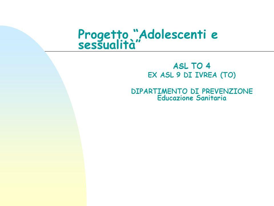 Progetto Adolescenti e sessualità ASL TO 4 EX ASL 9 DI IVREA (TO) DIPARTIMENTO DI PREVENZIONE Educazione Sanitaria
