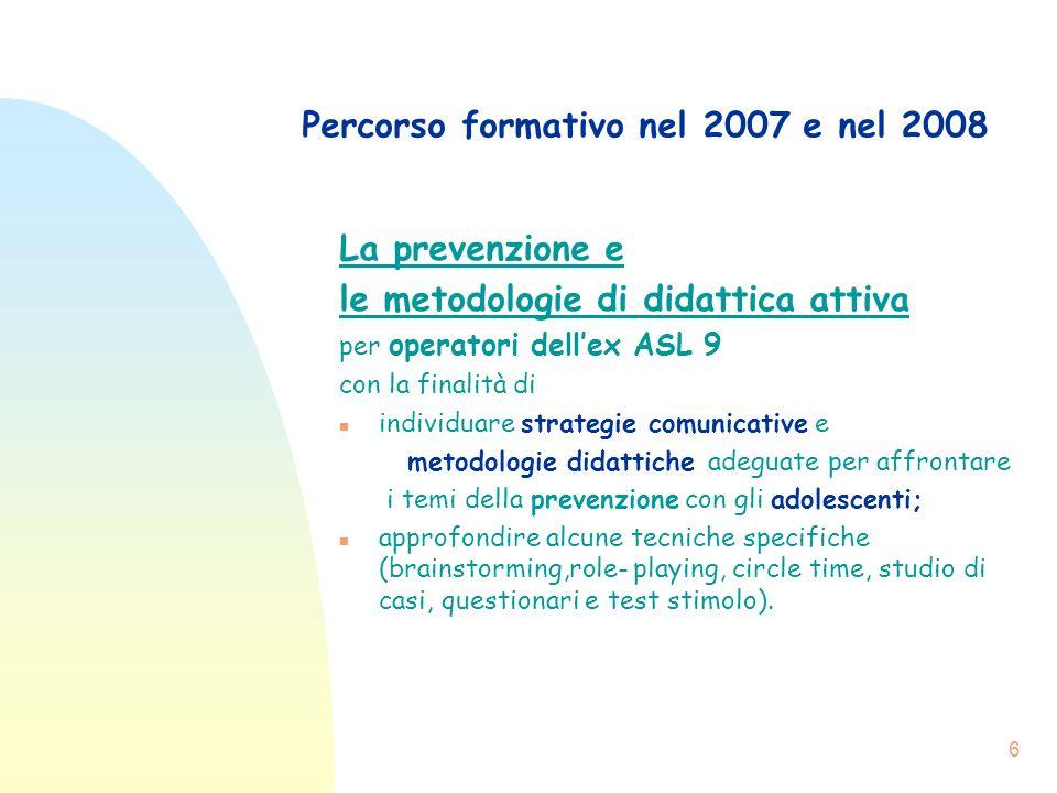 6 Percorso formativo nel 2007 e nel 2008 La prevenzione e le metodologie di didattica attiva per operatori dellex ASL 9 con la finalità di n individua