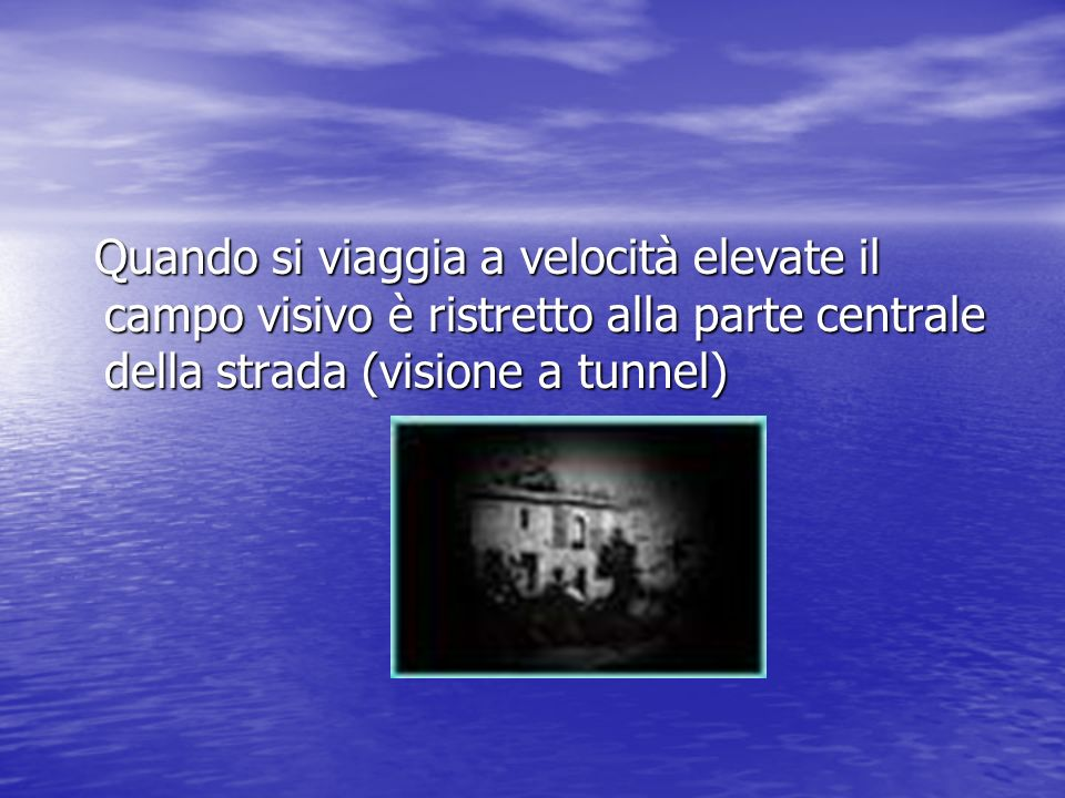 Quando si viaggia a velocità elevate il campo visivo è ristretto alla parte centrale della strada (visione a tunnel) Quando si viaggia a velocità elevate il campo visivo è ristretto alla parte centrale della strada (visione a tunnel)