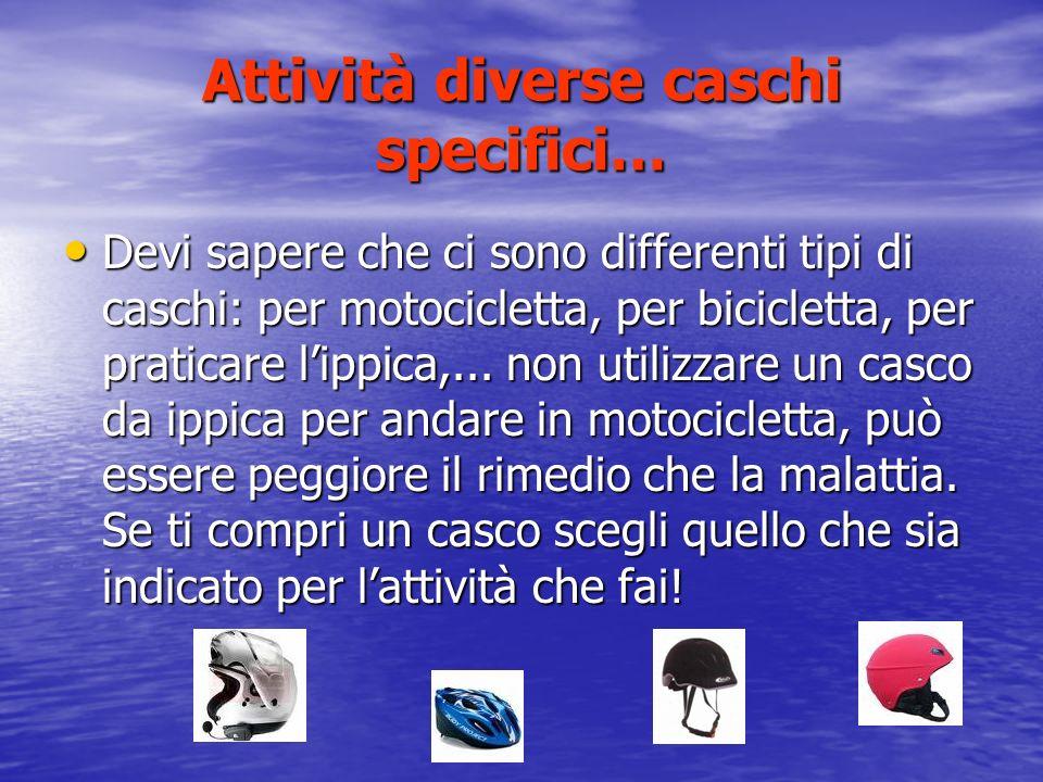 Attività diverse caschi specifici… Devi sapere che ci sono differenti tipi di caschi: per motocicletta, per bicicletta, per praticare lippica,...