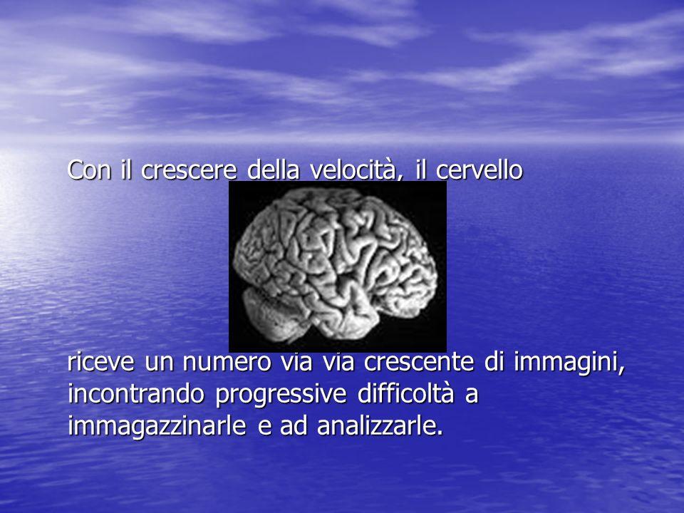 Con il crescere della velocità, il cervello Con il crescere della velocità, il cervello riceve un numero via via crescente di immagini, incontrando progressive difficoltà a immagazzinarle e ad analizzarle.