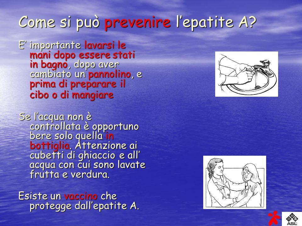 Come si può prevenire lepatite A? E importante lavarsi le mani dopo essere stati in bagno, dopo aver cambiato un pannolino, e prima di preparare il ci