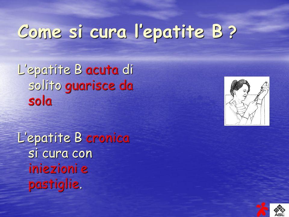 Come si cura lepatite B ? Lepatite B acuta di solito guarisce da sola Lepatite B cronica si cura con iniezioni e pastiglie.