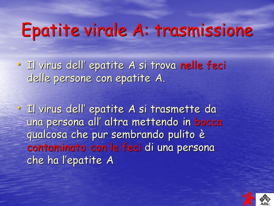 Epatite virale A: trasmissione Il virus dell epatite A si trova nelle feci delle persone con epatite A. Il virus dell epatite A si trova nelle feci de