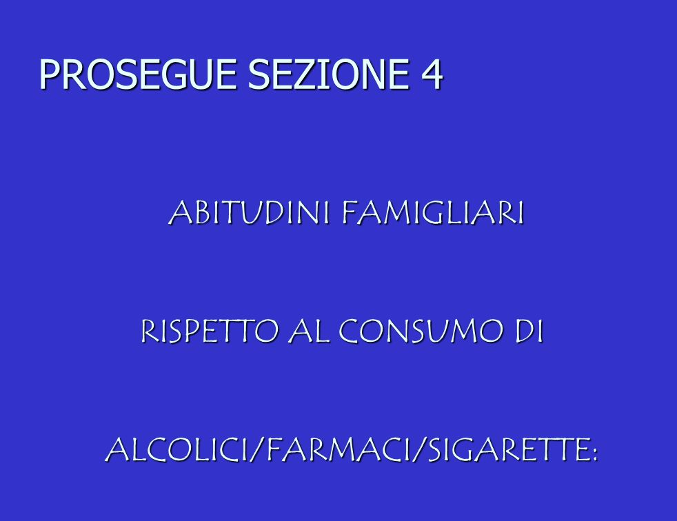 PROSEGUE SEZIONE 4 ABITUDINI FAMIGLIARI RISPETTO AL CONSUMO DI ALCOLICI/FARMACI/SIGARETTE:
