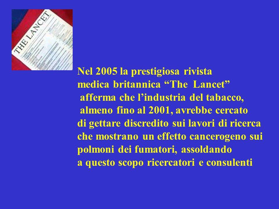 Nel 2005 la prestigiosa rivista medica britannica The Lancet afferma che lindustria del tabacco, almeno fino al 2001, avrebbe cercato di gettare discredito sui lavori di ricerca che mostrano un effetto cancerogeno sui polmoni dei fumatori, assoldando a questo scopo ricercatori e consulenti