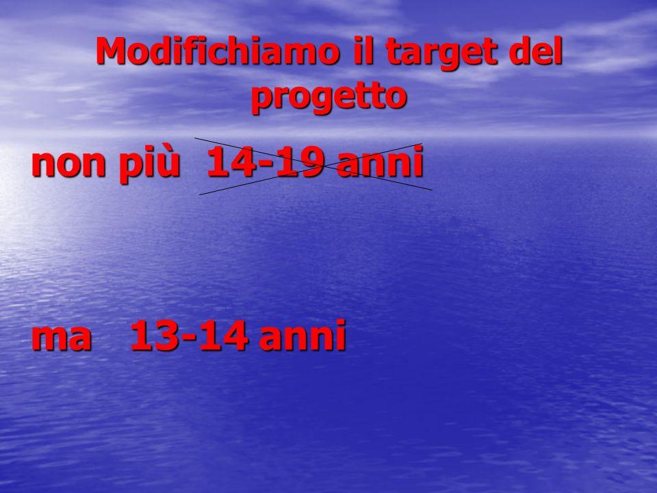 Modifichiamo il target del progetto non più 14-19 anni ma 13-14 anni