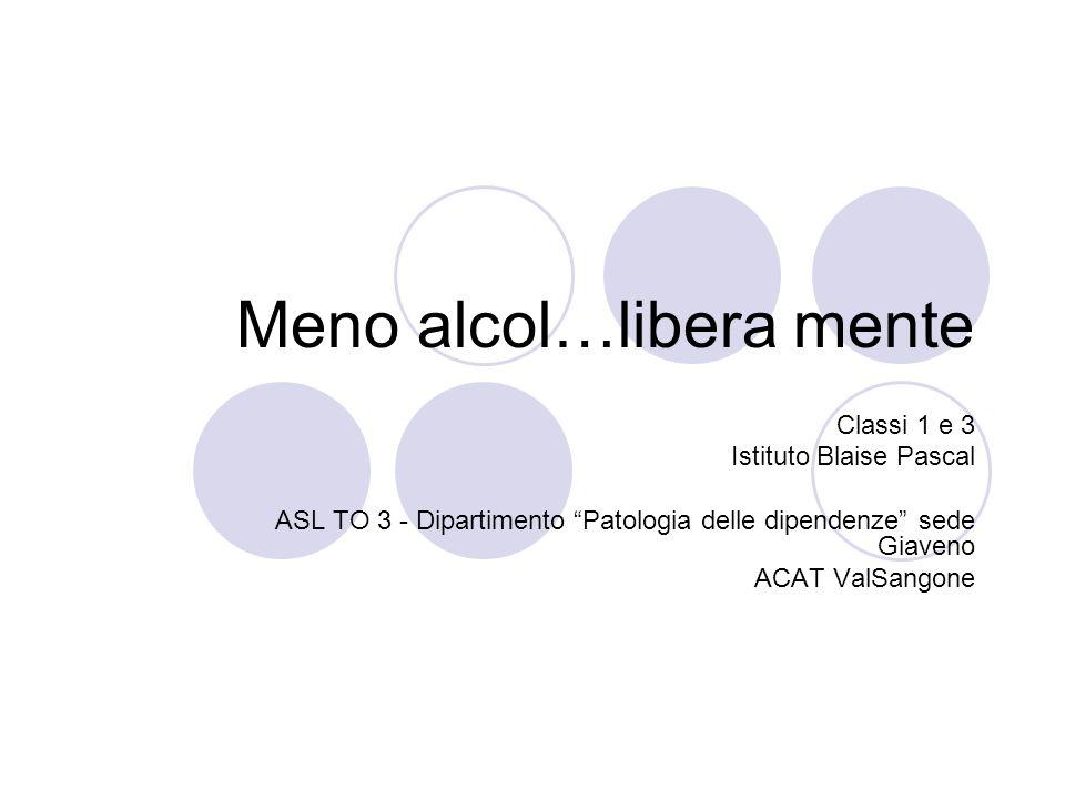 Meno alcol…libera mente Classi 1 e 3 Istituto Blaise Pascal ASL TO 3 - Dipartimento Patologia delle dipendenze sede Giaveno ACAT ValSangone