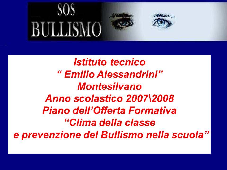 Istituto tecnico Emilio Alessandrini Montesilvano Anno scolastico 2007\2008 Piano dellOfferta Formativa Clima della classe e prevenzione del Bullismo
