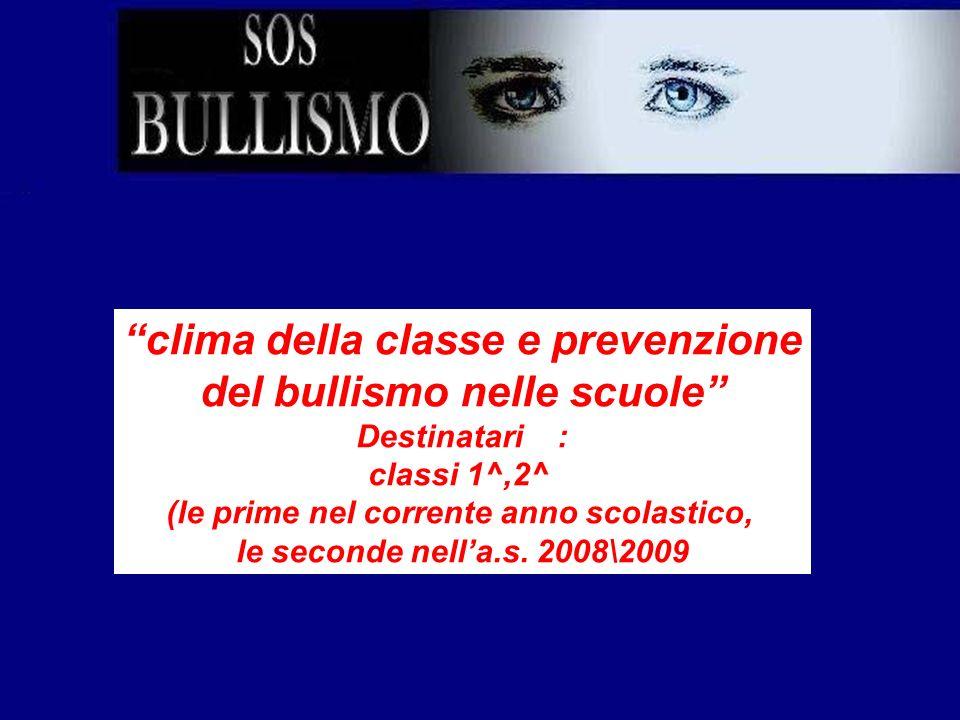 clima della classe e prevenzione del bullismo nelle scuole Destinatari : classi 1^,2^ (le prime nel corrente anno scolastico, le seconde nella.s. 2008