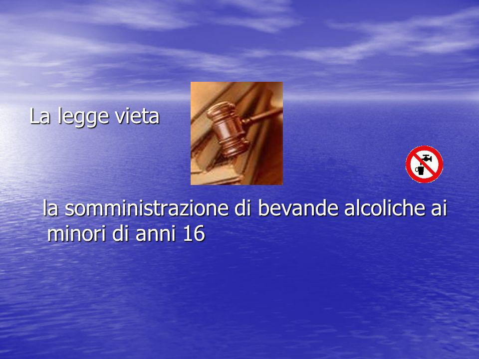 La legge vieta la somministrazione di bevande alcoliche ai minori di anni 16 la somministrazione di bevande alcoliche ai minori di anni 16