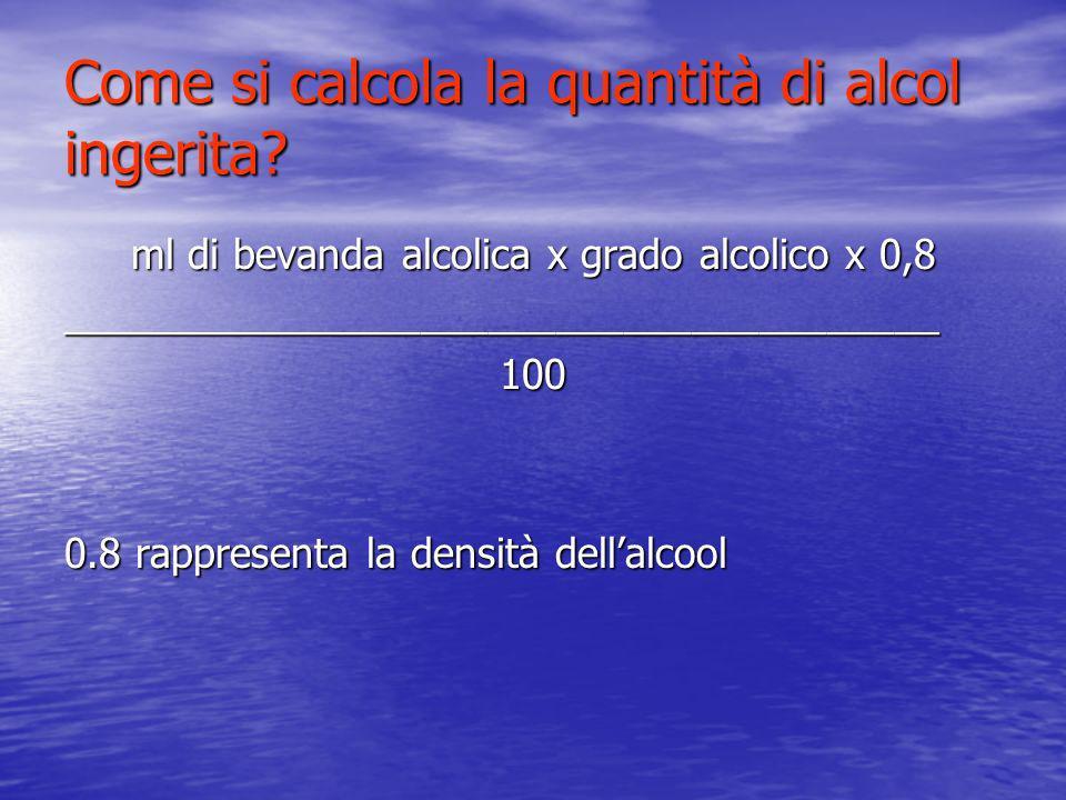 Come si calcola la quantità di alcol ingerita? ml di bevanda alcolica x grado alcolico x 0,8 _______________________________________100 0.8 rappresent