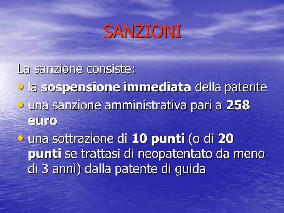 SANZIONI La sanzione consiste: la sospensione immediata della patente la sospensione immediata della patente una sanzione amministrativa pari a 258 eu