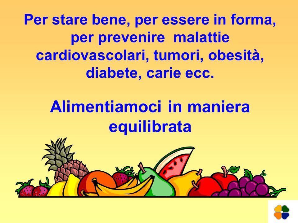 Per stare bene, per essere in forma, per prevenire malattie cardiovascolari, tumori, obesità, diabete, carie ecc. Alimentiamoci in maniera equilibrata