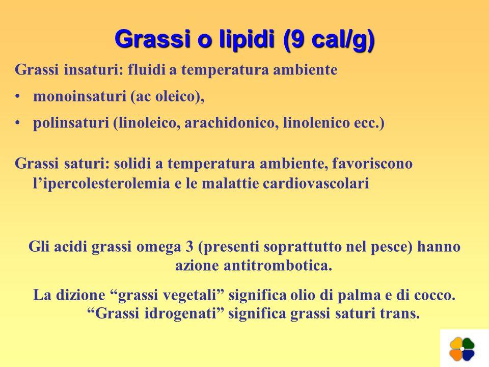 Grassi o lipidi (9 cal/g) Grassi insaturi: fluidi a temperatura ambiente monoinsaturi (ac oleico), polinsaturi (linoleico, arachidonico, linolenico ec