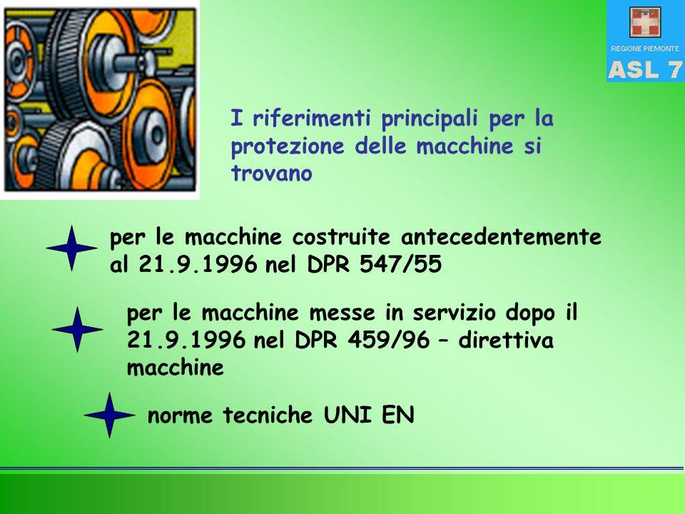 I riferimenti principali per la protezione delle macchine si trovano per le macchine costruite antecedentemente al 21.9.1996 nel DPR 547/55 per le macchine messe in servizio dopo il 21.9.1996 nel DPR 459/96 – direttiva macchine norme tecniche UNI EN