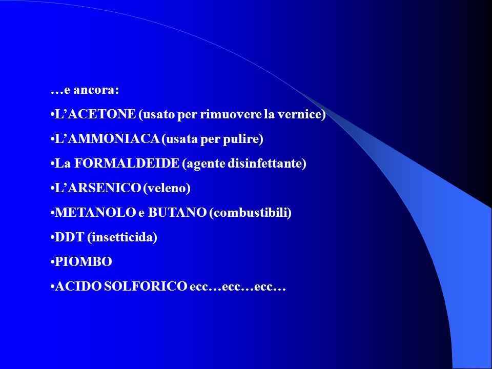 …e ancora: LACETONE (usato per rimuovere la vernice) LAMMONIACA (usata per pulire) La FORMALDEIDE (agente disinfettante) LARSENICO (veleno) METANOLO e