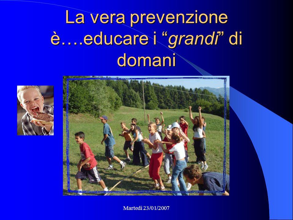 Martedì 23/01/2007 La vera prevenzione è….educare i grandi di domani