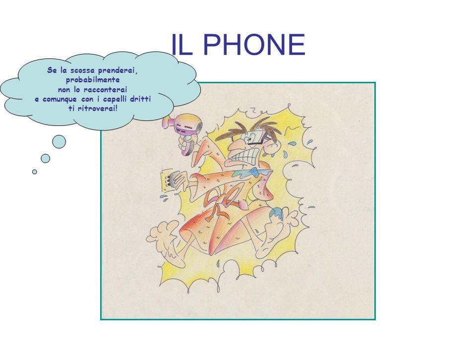 IL PHONE Se la scossa prenderai, probabilmente non lo racconterai e comunque con i capelli dritti ti ritroverai!
