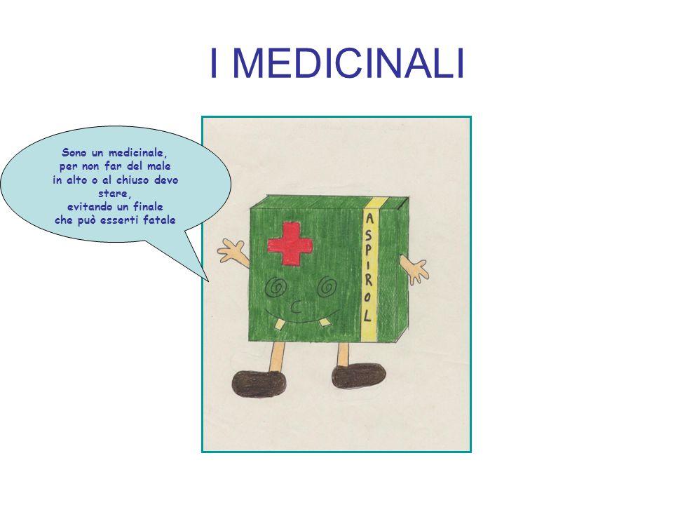 I MEDICINALI Sono un medicinale, per non far del male in alto o al chiuso devo stare, evitando un finale che può esserti fatale