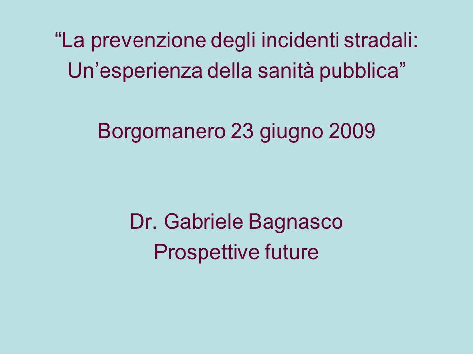 La prevenzione degli incidenti stradali: Unesperienza della sanità pubblica Borgomanero 23 giugno 2009 Dr. Gabriele Bagnasco Prospettive future