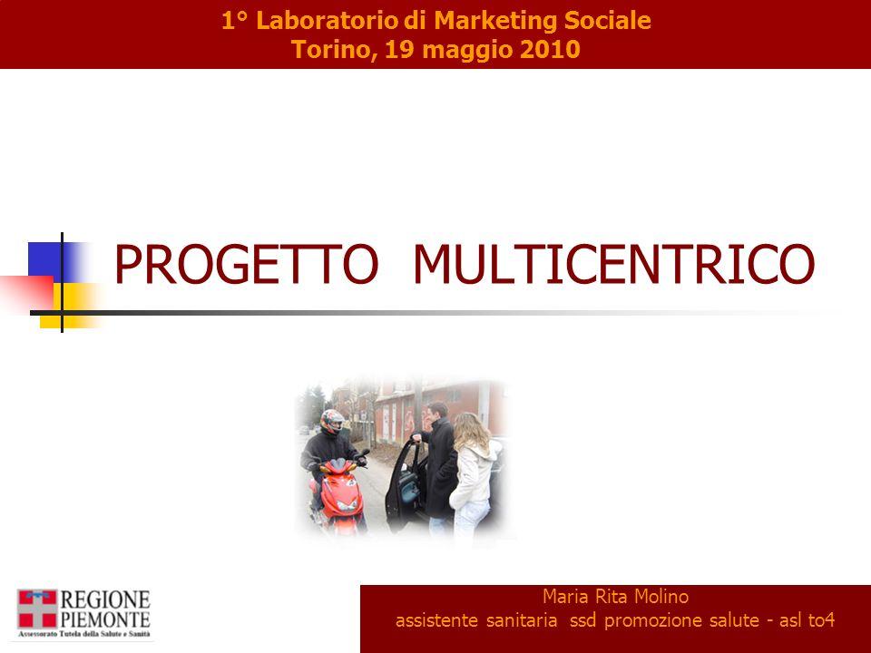 PROGETTO MULTICENTRICO Maria Rita Molino assistente sanitaria ssd promozione salute - asl to4 1° Laboratorio di Marketing Sociale Torino, 19 maggio 2010