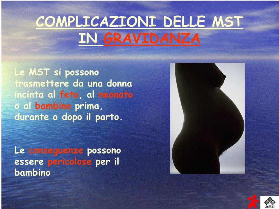 COMPLICAZIONI DELLE MST IN GRAVIDANZA Le MST si possono trasmettere da una donna incinta al feto, al neonato o al bambino prima, durante o dopo il par