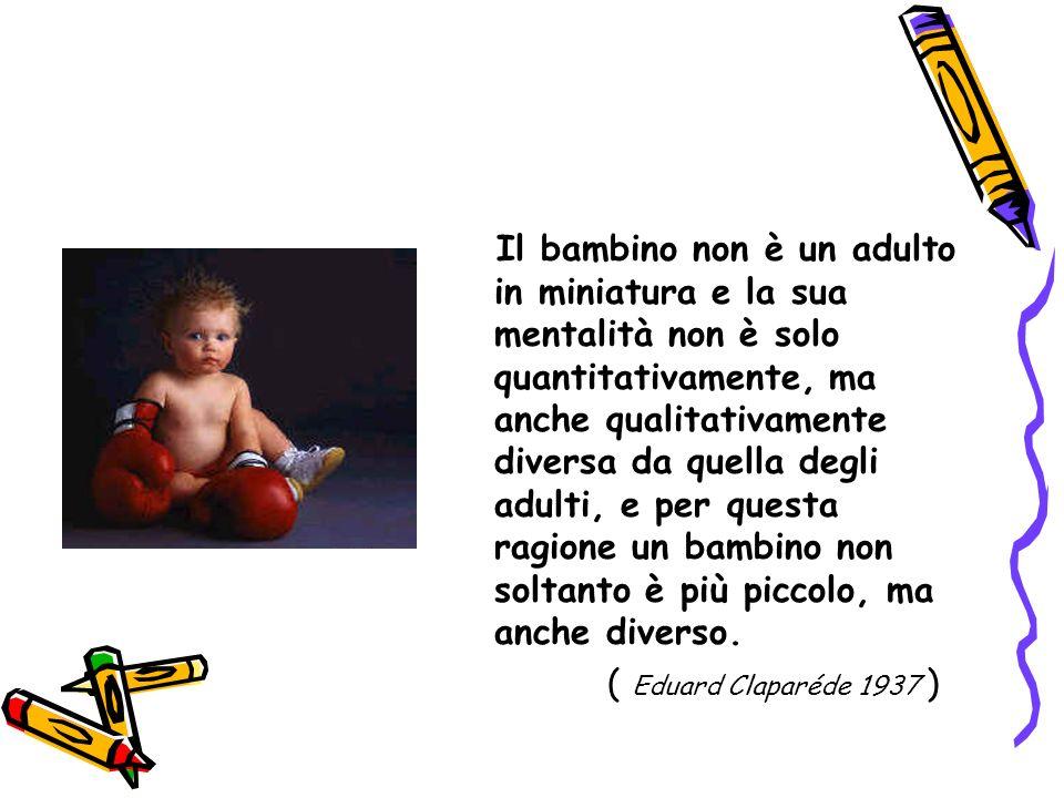 Il bambino non è un adulto in miniatura e la sua mentalità non è solo quantitativamente, ma anche qualitativamente diversa da quella degli adulti, e p