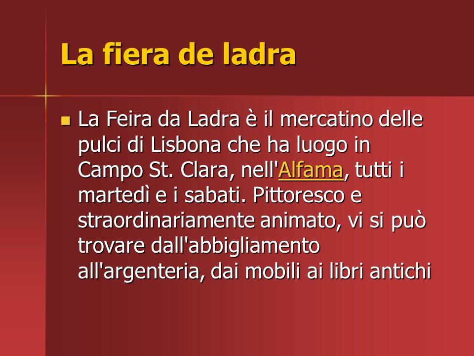 La fiera de ladra La Feira da Ladra è il mercatino delle pulci di Lisbona che ha luogo in Campo St. Clara, nell'Alfama, tutti i martedì e i sabati. Pi