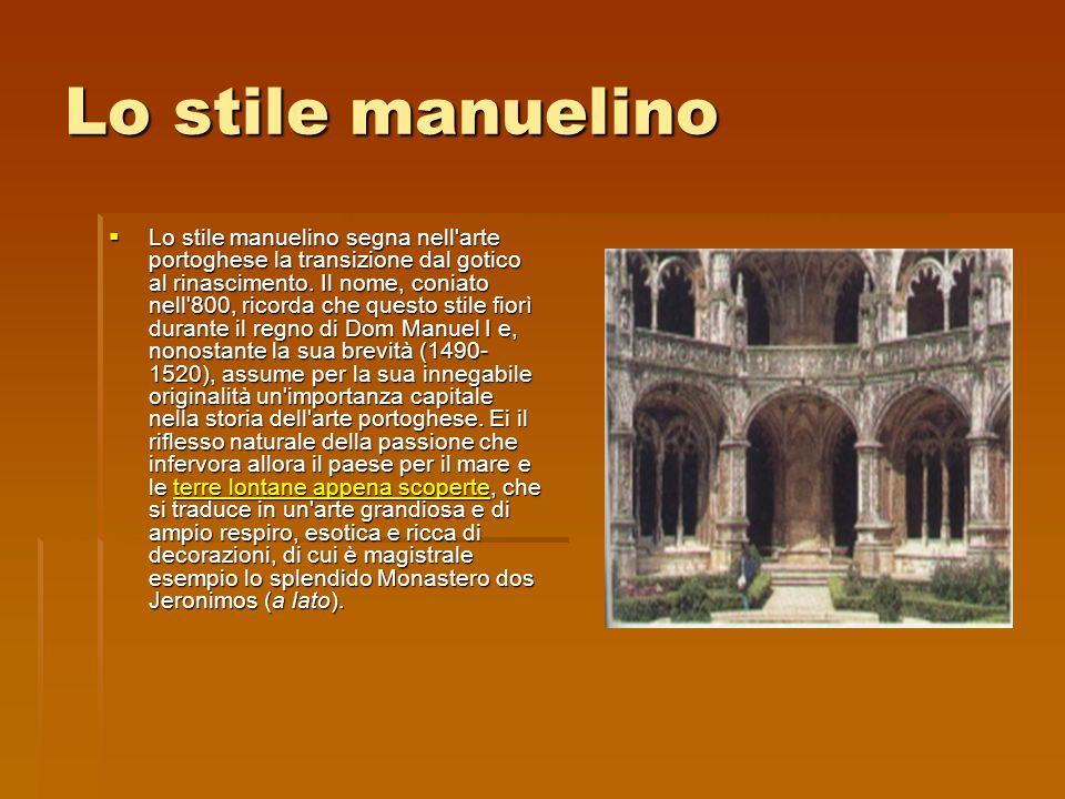 Lo stile manuelino Lo stile manuelino segna nell'arte portoghese la transizione dal gotico al rinascimento. Il nome, coniato nell'800, ricorda che que