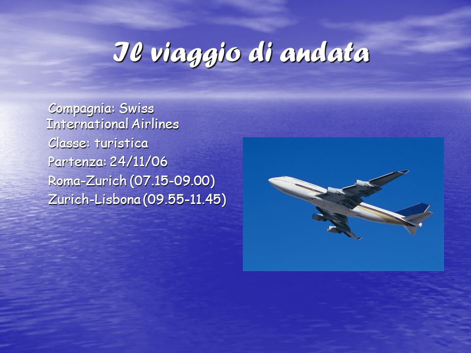 Il viaggio di andata Il viaggio di andata Compagnia: Swiss International Airlines Compagnia: Swiss International Airlines Classe: turistica Classe: turistica Partenza: 24/11/06 Partenza: 24/11/06 Roma-Zurich (07.15-09.00) Roma-Zurich (07.15-09.00) Zurich-Lisbona (09.55-11.45) Zurich-Lisbona (09.55-11.45)