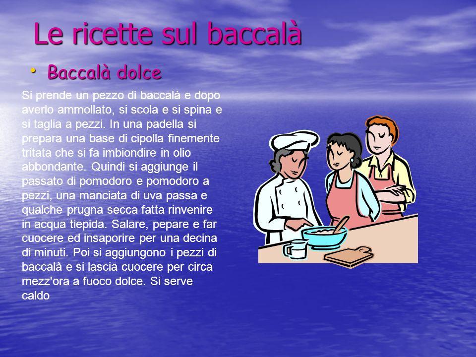 Le ricette sul baccalà Baccalà dolce Baccalà dolce Si prende un pezzo di baccalà e dopo averlo ammollato, si scola e si spina e si taglia a pezzi. In