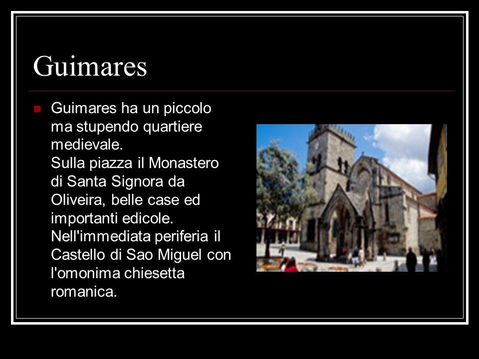 Guimares Guimares ha un piccolo ma stupendo quartiere medievale. Sulla piazza il Monastero di Santa Signora da Oliveira, belle case ed importanti edic