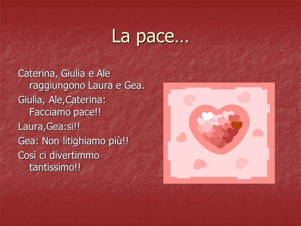 La pace… Caterina, Giulia e Ale raggiungono Laura e Gea. Giulia, Ale,Caterina: Facciamo pace!! Laura,Gea:si!! Gea: Non litighiamo più!! Così ci divert