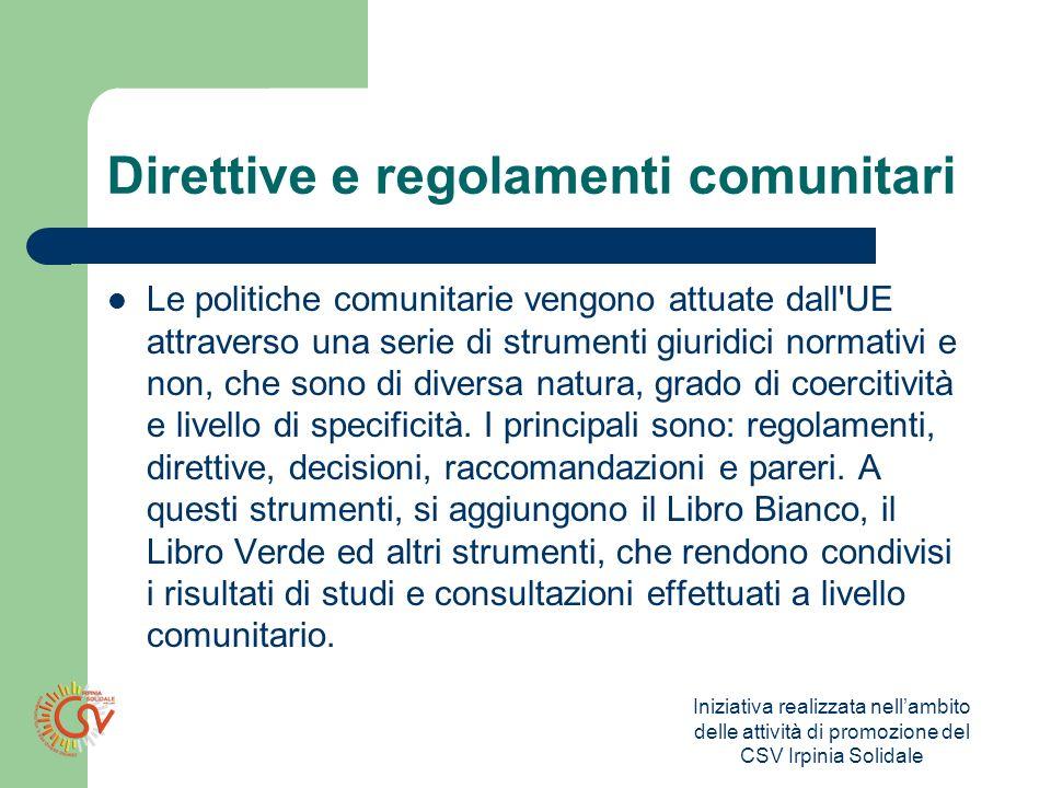 Iniziativa realizzata nellambito delle attività di promozione del CSV Irpinia Solidale Direttive e regolamenti comunitari Le politiche comunitarie vengono attuate dall UE attraverso una serie di strumenti giuridici normativi e non, che sono di diversa natura, grado di coercitività e livello di specificità.