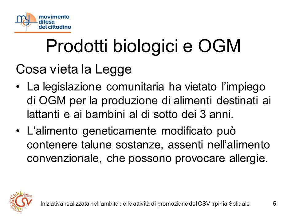 Iniziativa realizzata nellambito delle attività di promozione del CSV Irpinia Solidale5 Prodotti biologici e OGM Cosa vieta la Legge La legislazione comunitaria ha vietato limpiego di OGM per la produzione di alimenti destinati ai lattanti e ai bambini al di sotto dei 3 anni.