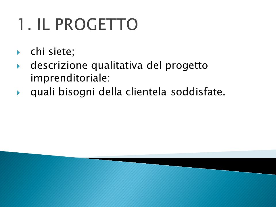 1. IL PROGETTO chi siete; descrizione qualitativa del progetto imprenditoriale: quali bisogni della clientela soddisfate.