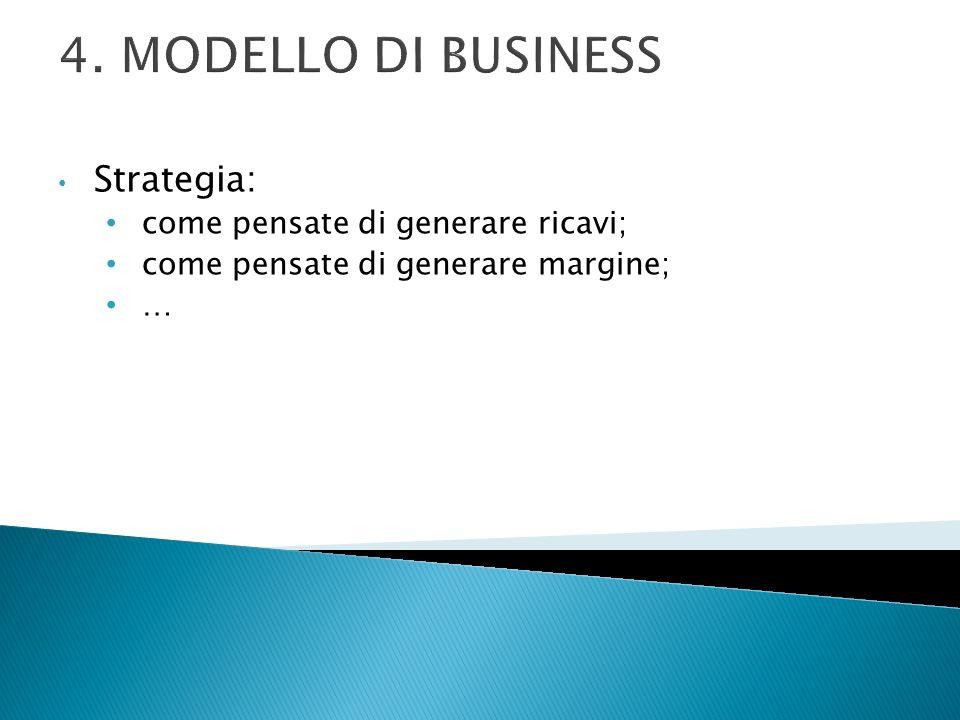 4. MODELLO DI BUSINESS Strategia: come pensate di generare ricavi; come pensate di generare margine; …