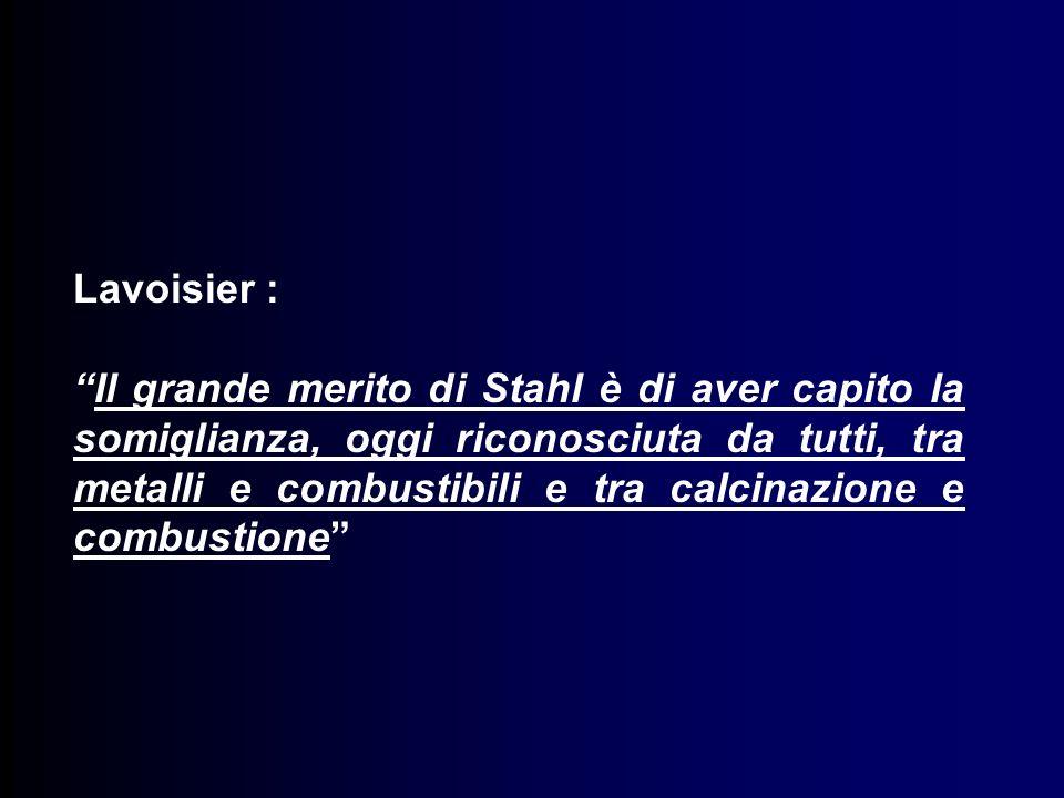 Lavoisier : Il grande merito di Stahl è di aver capito la somiglianza, oggi riconosciuta da tutti, tra metalli e combustibili e tra calcinazione e combustione