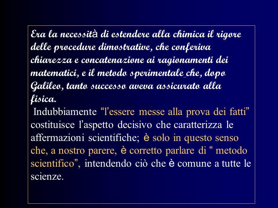 Era la necessit à di estendere alla chimica il rigore delle procedure dimostrative, che conferiva chiarezza e concatenazione ai ragionamenti dei matematici, e il metodo sperimentale che, dopo Galileo, tanto successo aveva assicurato alla fisica.