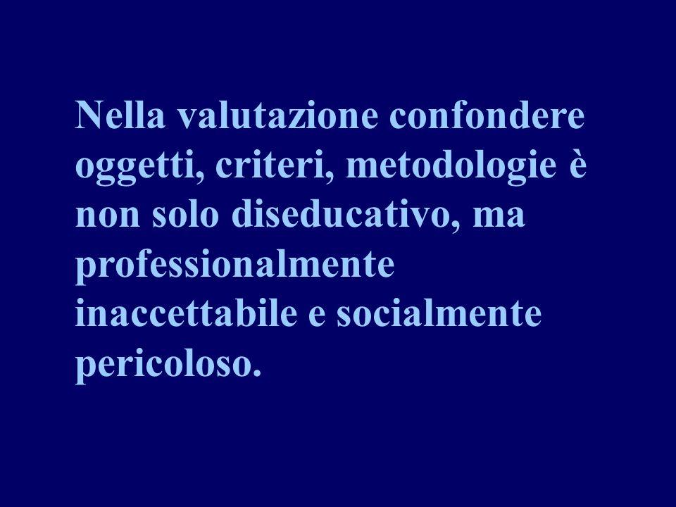 Nella valutazione confondere oggetti, criteri, metodologie è non solo diseducativo, ma professionalmente inaccettabile e socialmente pericoloso.