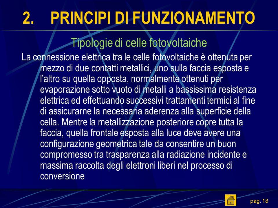 pag. 18 2.PRINCIPI DI FUNZIONAMENTO Tipologie di celle fotovoltaiche La connessione elettrica tra le celle fotovoltaiche è ottenuta per mezzo di due c