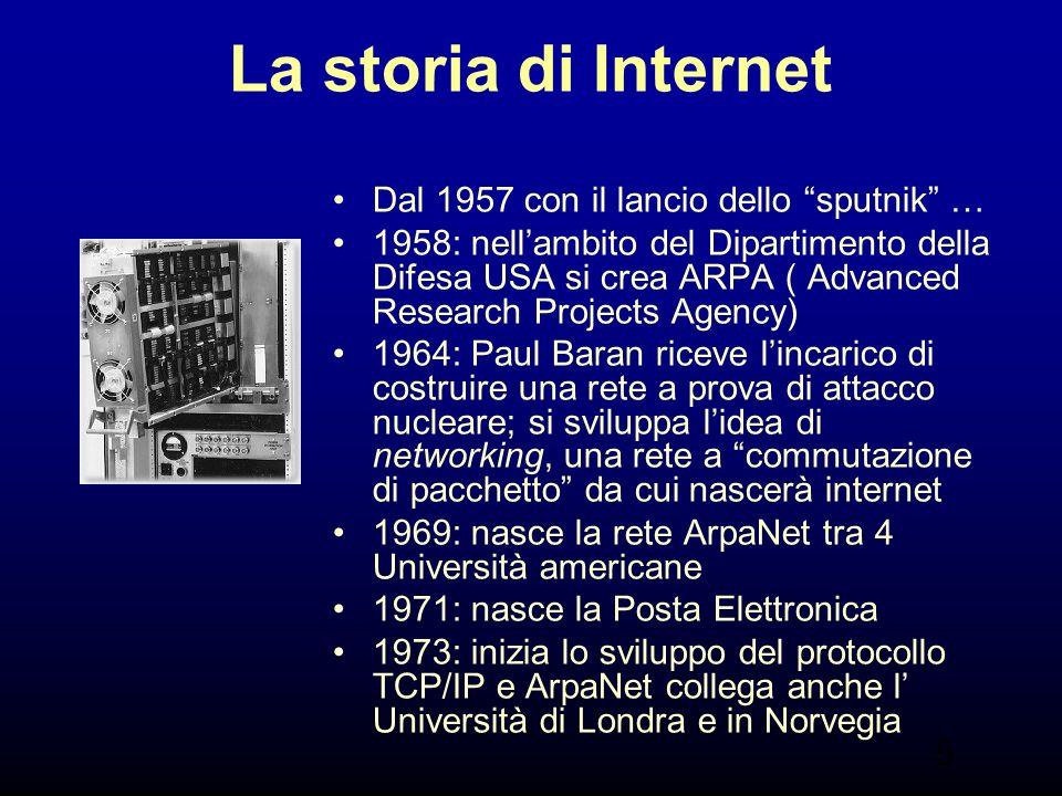 5 La storia di Internet Dal 1957 con il lancio dello sputnik … 1958: nellambito del Dipartimento della Difesa USA si crea ARPA ( Advanced Research Projects Agency) 1964: Paul Baran riceve lincarico di costruire una rete a prova di attacco nucleare; si sviluppa lidea di networking, una rete a commutazione di pacchetto da cui nascerà internet 1969: nasce la rete ArpaNet tra 4 Università americane 1971: nasce la Posta Elettronica 1973: inizia lo sviluppo del protocollo TCP/IP e ArpaNet collega anche l Università di Londra e in Norvegia