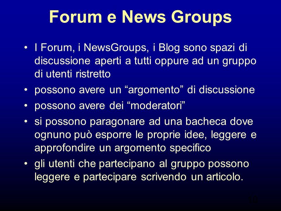 10 Forum e News Groups I Forum, i NewsGroups, i Blog sono spazi di discussione aperti a tutti oppure ad un gruppo di utenti ristretto possono avere un argomento di discussione possono avere dei moderatori si possono paragonare ad una bacheca dove ognuno può esporre le proprie idee, leggere e approfondire un argomento specifico gli utenti che partecipano al gruppo possono leggere e partecipare scrivendo un articolo.