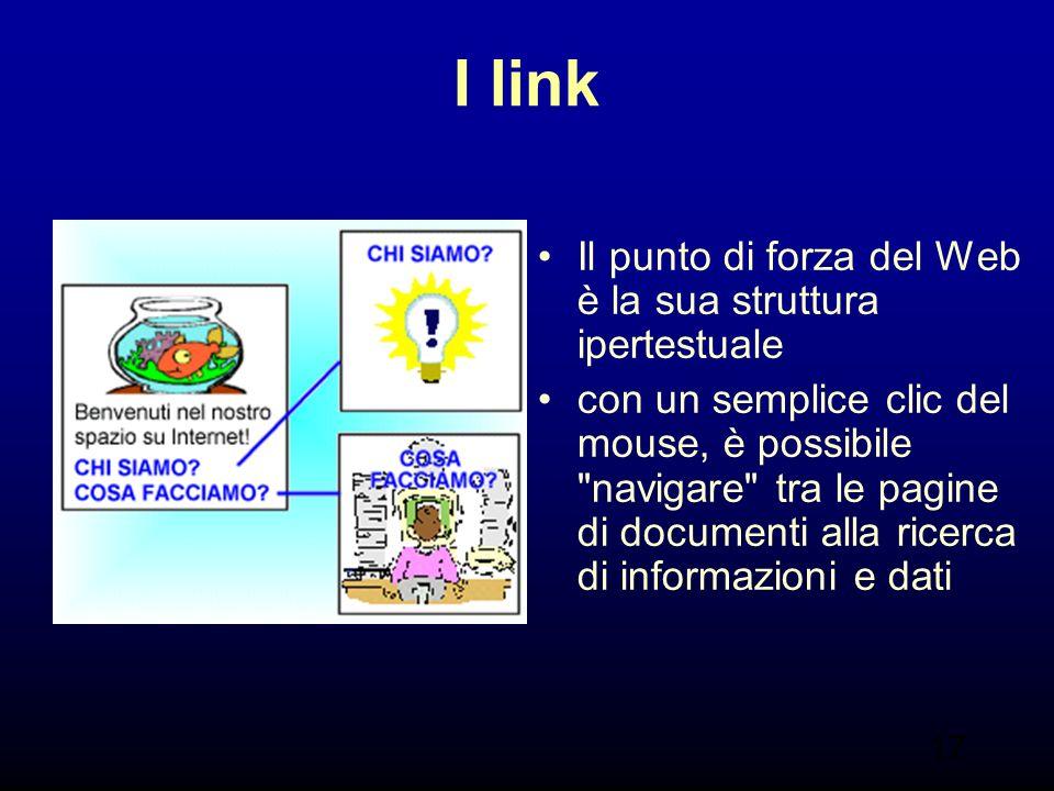 17 I link Il punto di forza del Web è la sua struttura ipertestuale con un semplice clic del mouse, è possibile navigare tra le pagine di documenti alla ricerca di informazioni e dati
