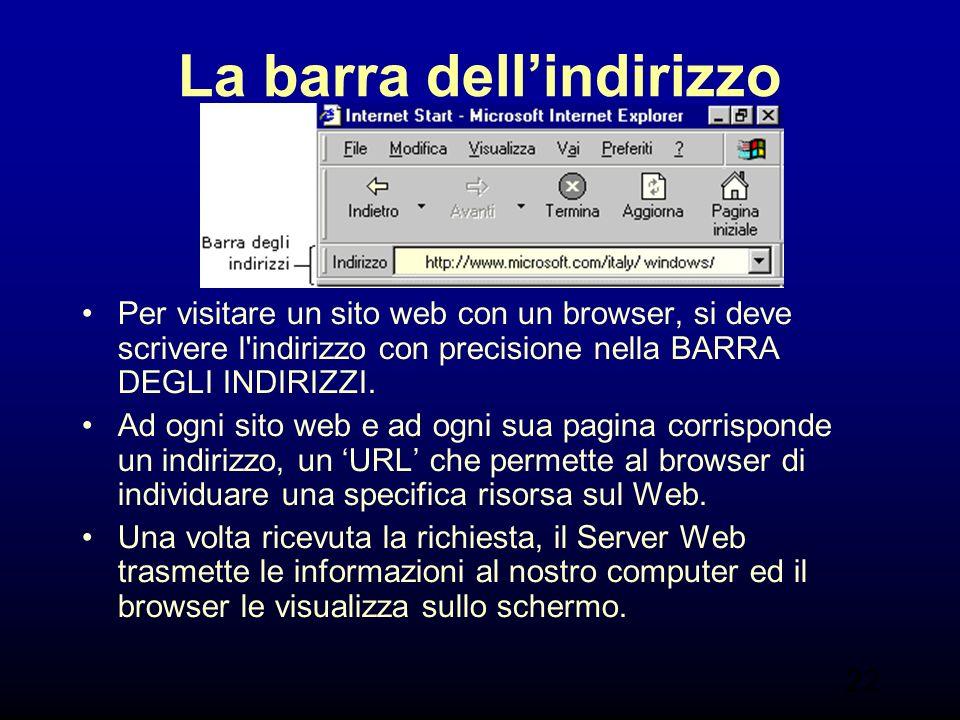 22 La barra dellindirizzo Per visitare un sito web con un browser, si deve scrivere l indirizzo con precisione nella BARRA DEGLI INDIRIZZI.