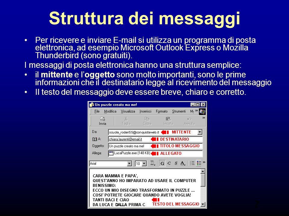 7 Struttura dei messaggi Per ricevere e inviare E-mail si utilizza un programma di posta elettronica, ad esempio Microsoft Outlook Express o Mozilla Thunderbird (sono gratuiti).