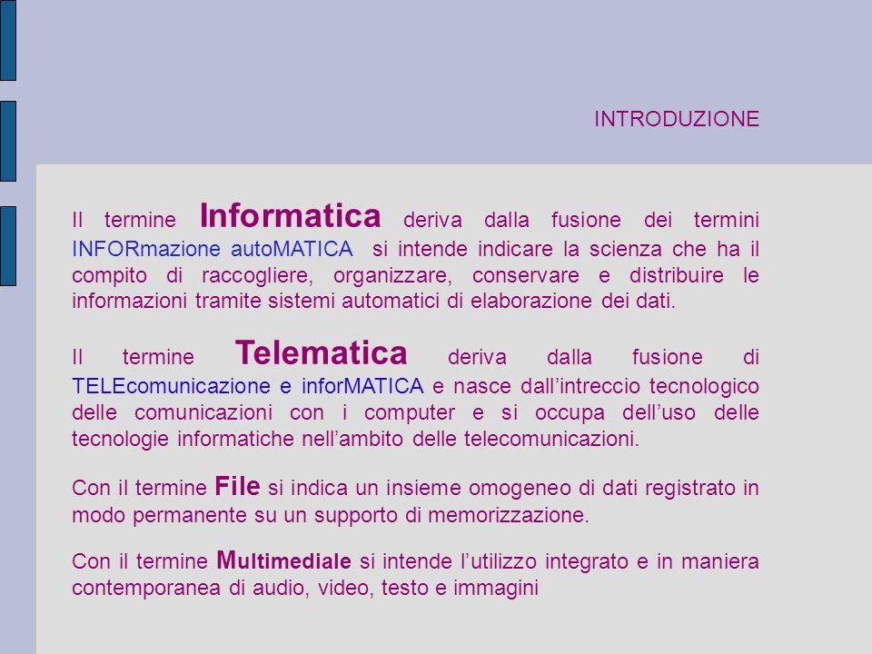 INTRODUZIONE Il termine Informatica deriva dalla fusione dei termini INFORmazione autoMATICA si intende indicare la scienza che ha il compito di raccogliere, organizzare, conservare e distribuire le informazioni tramite sistemi automatici di elaborazione dei dati.