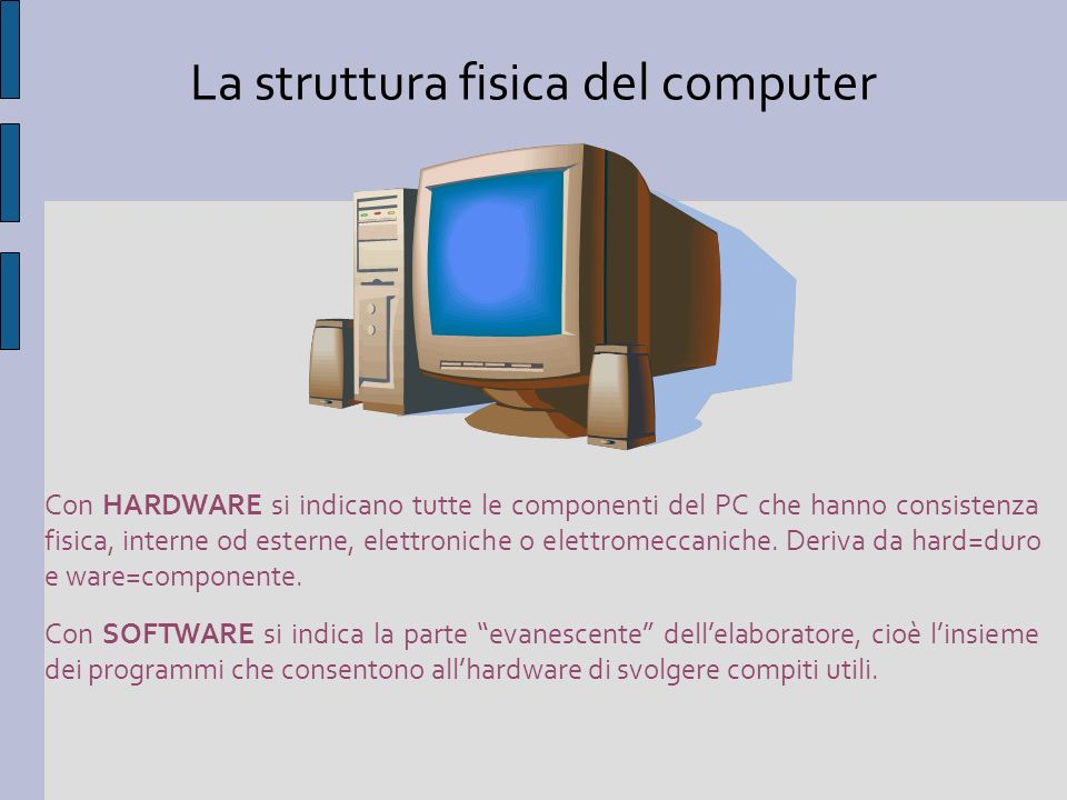 La struttura fisica del computer Con HARDWARE si indicano tutte le componenti del PC che hanno consistenza fisica, interne od esterne, elettroniche o elettromeccaniche.